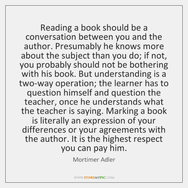 Reading a book should be a conversation between you and the author. ...