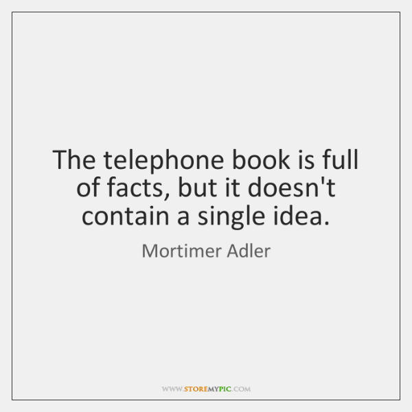 The telephone book is full of facts, but it doesn't contain a ...