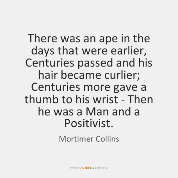 There was an ape in the days that were earlier, Centuries passed ...