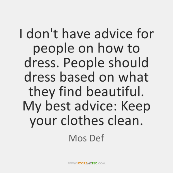 I don't have advice for people on how to dress. People should ...