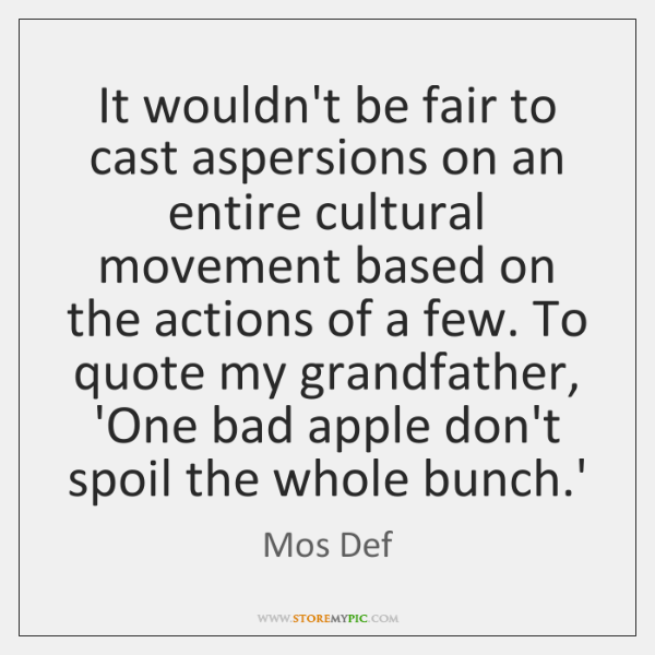 It wouldn't be fair to cast aspersions on an entire cultural movement ...