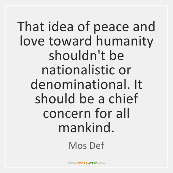 That idea of peace and love toward humanity shouldn't be nationalistic or ...