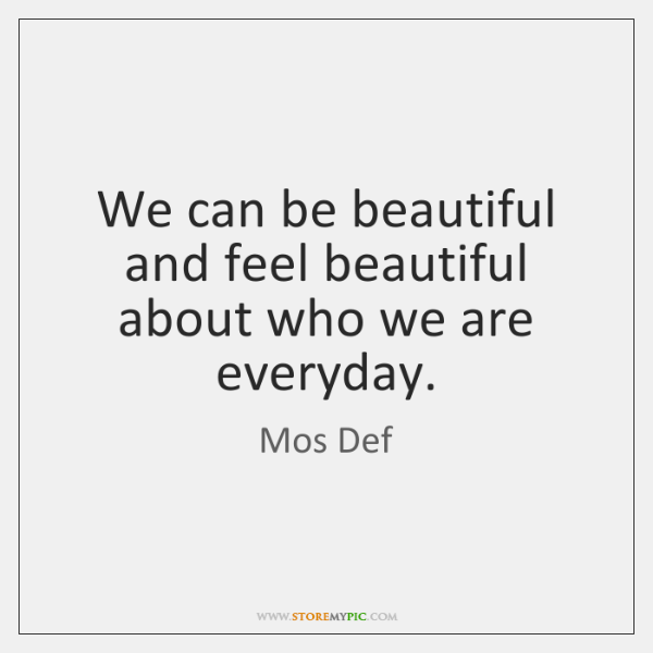 We can be beautiful and feel beautiful about who we are everyday.