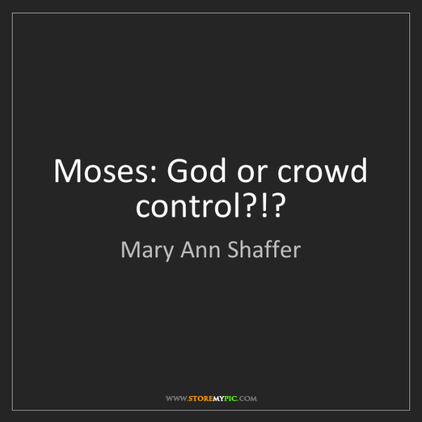 Mary Ann Shaffer: Moses: God or crowd control?!?