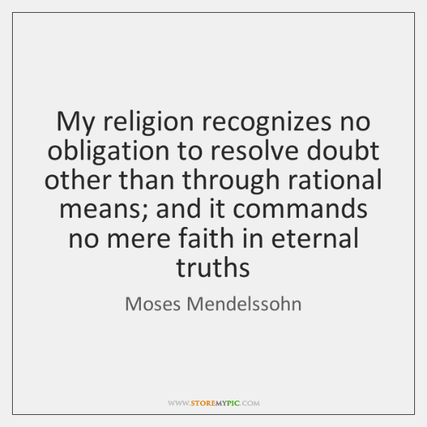 My religion recognizes no obligation to resolve doubt other than through rational ...