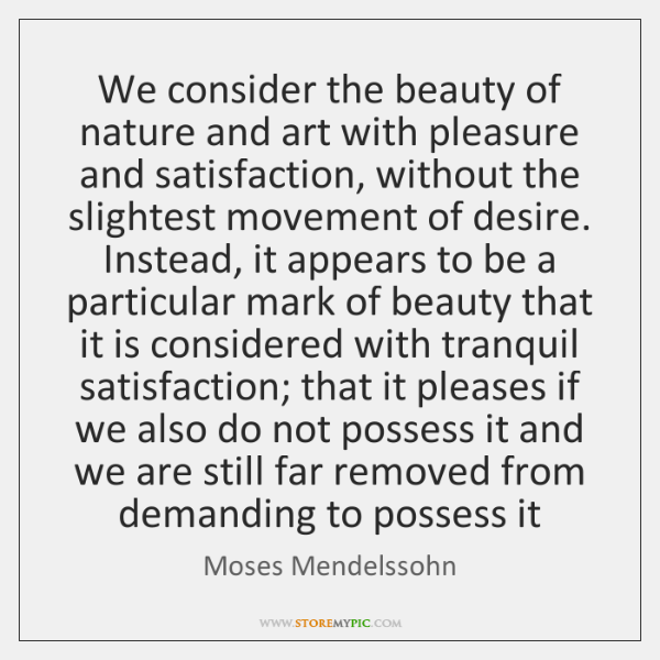 We consider the beauty of nature and art with pleasure and satisfaction, ...