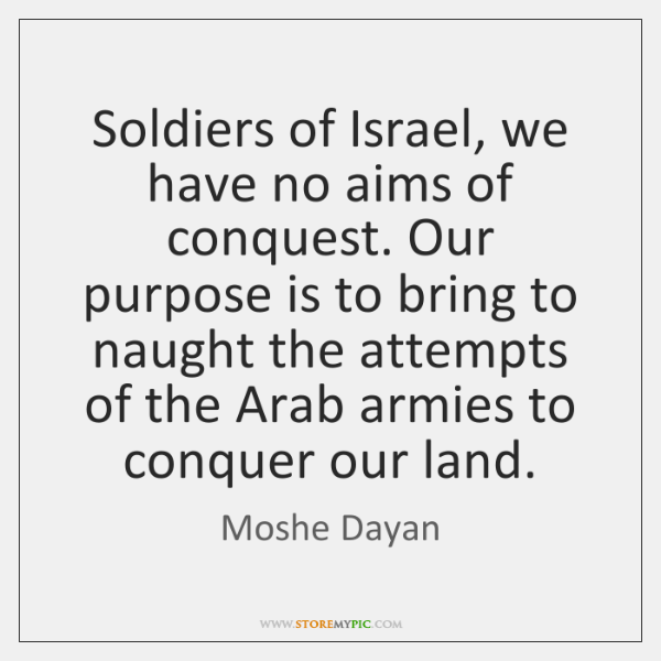 Soldiers of Israel, we have no aims of conquest. Our purpose is ...