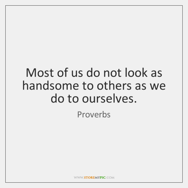 Most of us do not look as handsome to others as we ...