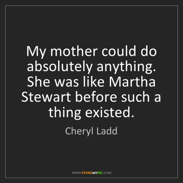 Cheryl Ladd: My mother could do absolutely anything. She was like...