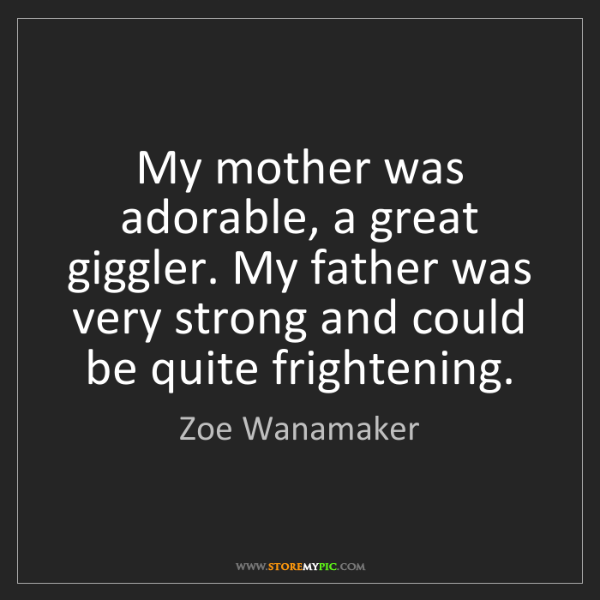 Zoe Wanamaker: My mother was adorable, a great giggler. My father was...