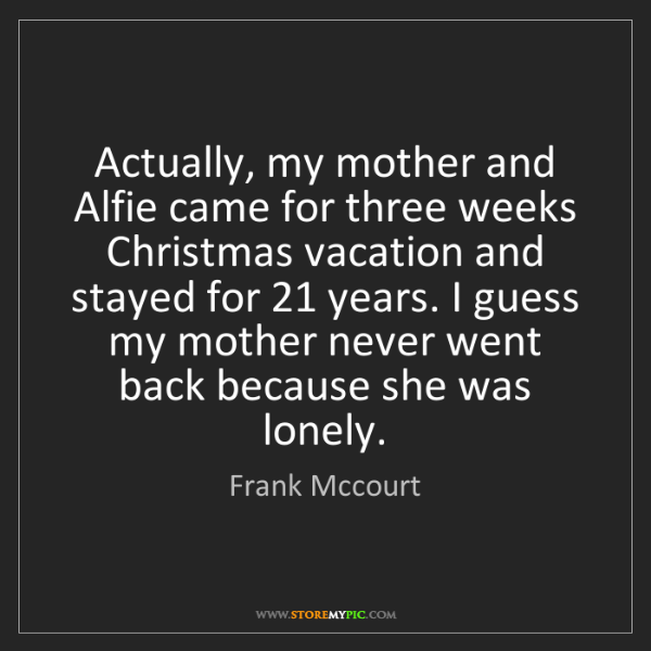 Frank Mccourt: Actually, my mother and Alfie came for three weeks Christmas...