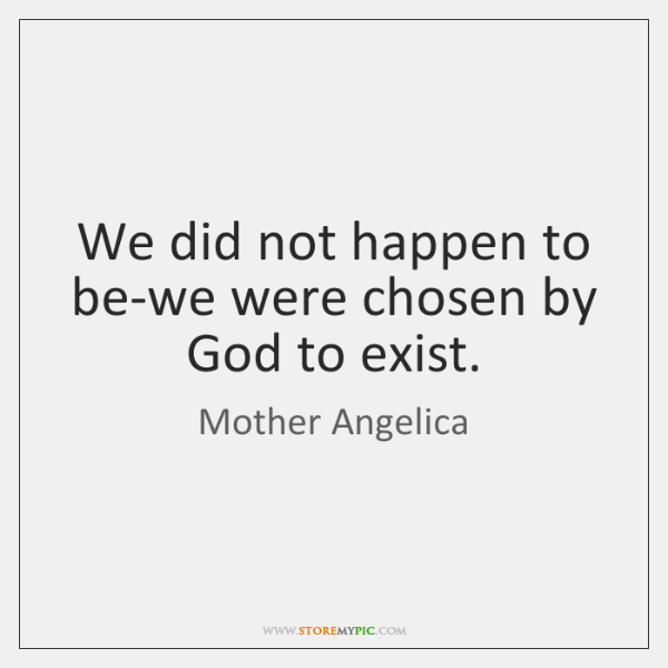 We did not happen to be-we were chosen by God to exist.