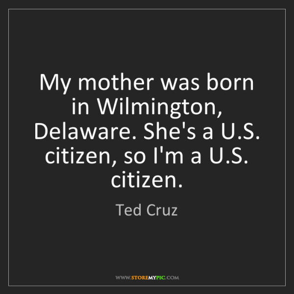 Ted Cruz: My mother was born in Wilmington, Delaware. She's a U.S....