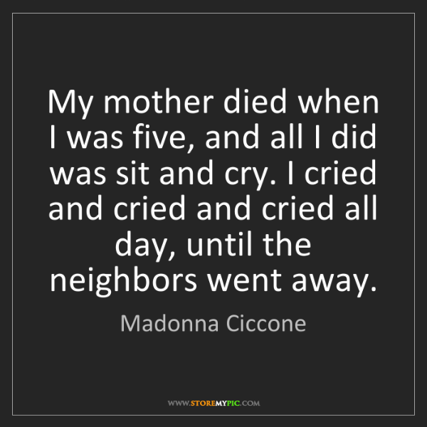Madonna Ciccone: My mother died when I was five, and all I did was sit...