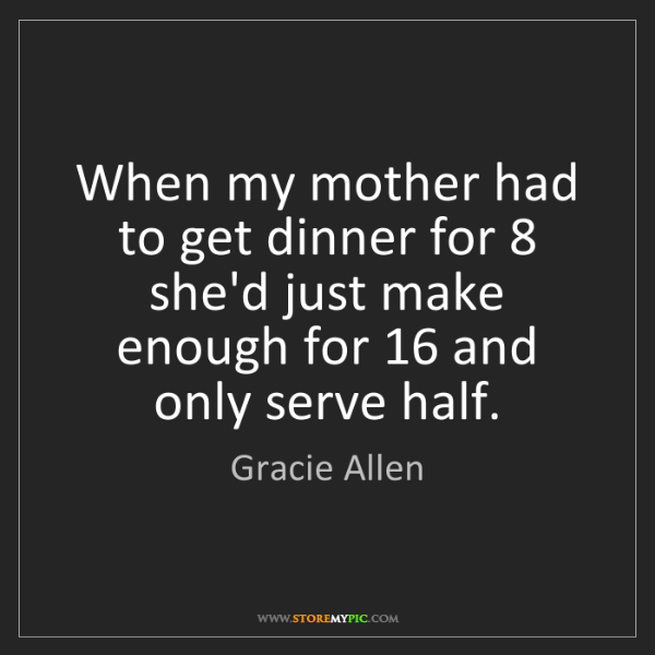 Gracie Allen: When my mother had to get dinner for 8 she'd just make...