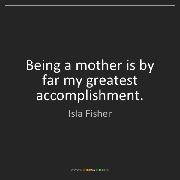 Isla Fisher: Being a mother is by far my greatest accomplishment.