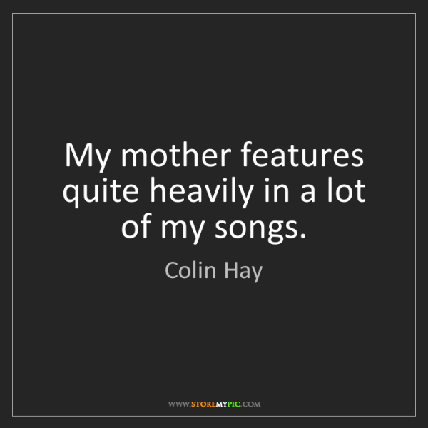 Colin Hay: My mother features quite heavily in a lot of my songs.