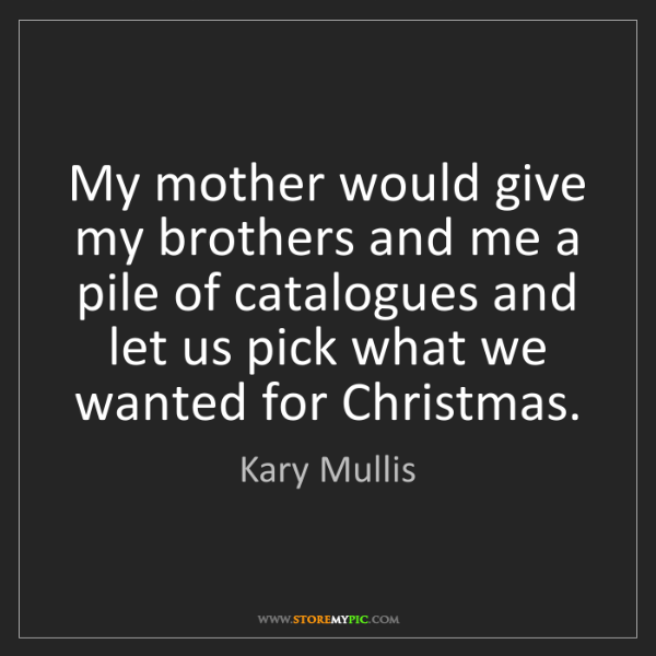 Kary Mullis: My mother would give my brothers and me a pile of catalogues...