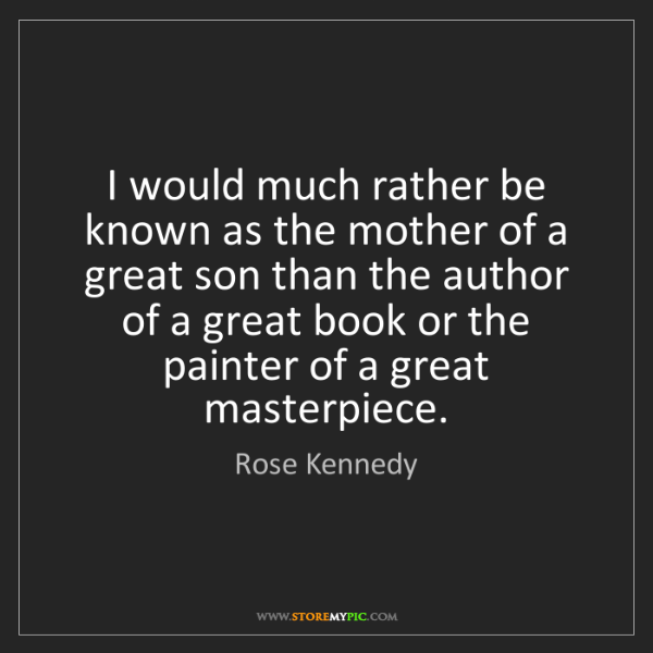 Rose Kennedy: I would much rather be known as the mother of a great...