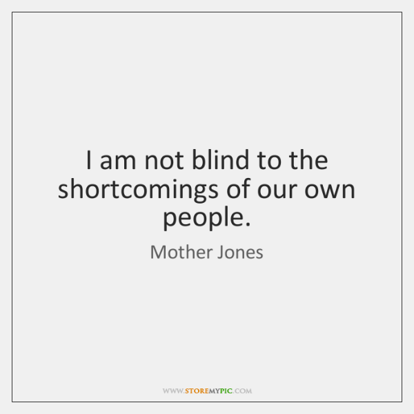 I am not blind to the shortcomings of our own people.
