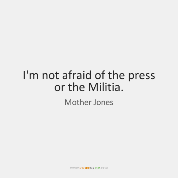 I'm not afraid of the press or the Militia.