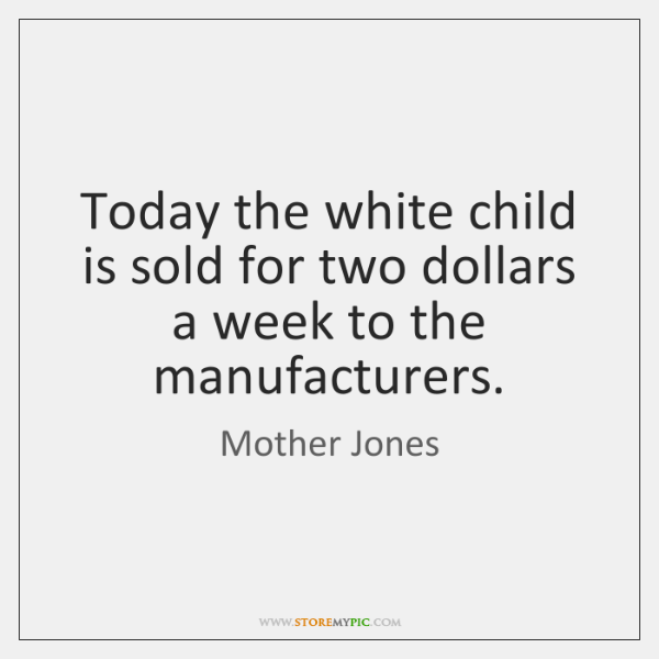 Today the white child is sold for two dollars a week to ...