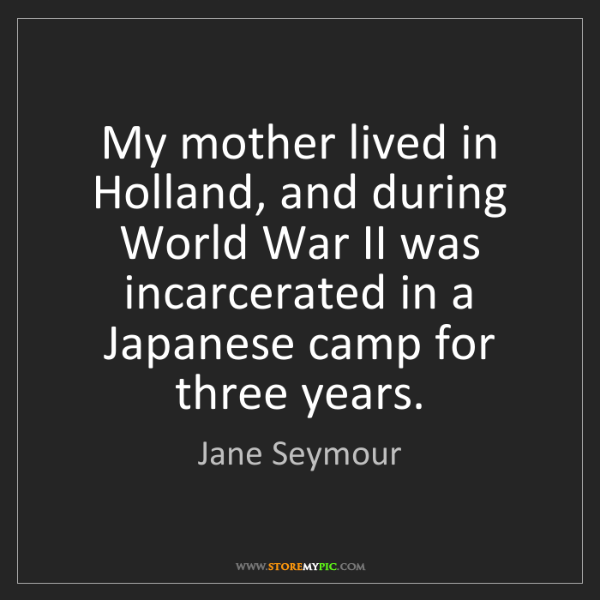 Jane Seymour: My mother lived in Holland, and during World War II was...