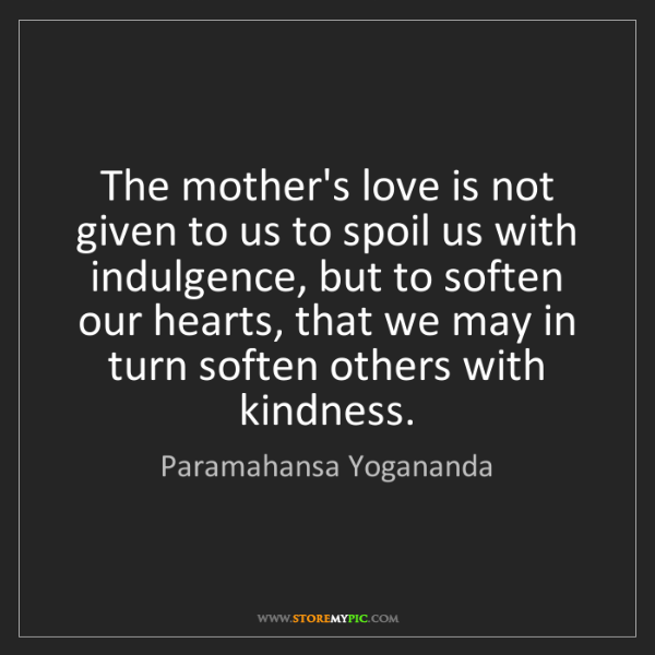 Paramahansa Yogananda: The mother's love is not given to us to spoil us with...
