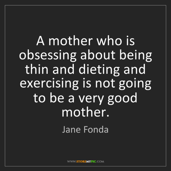 Jane Fonda: A mother who is obsessing about being thin and dieting...