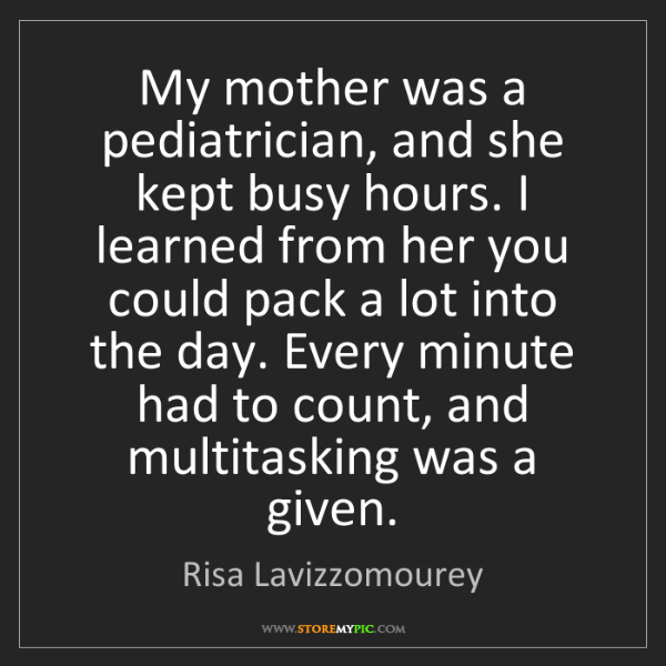Risa Lavizzomourey: My mother was a pediatrician, and she kept busy hours....