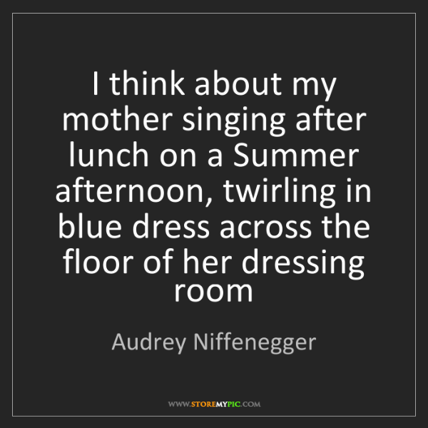 Audrey Niffenegger: I think about my mother singing after lunch on a Summer...