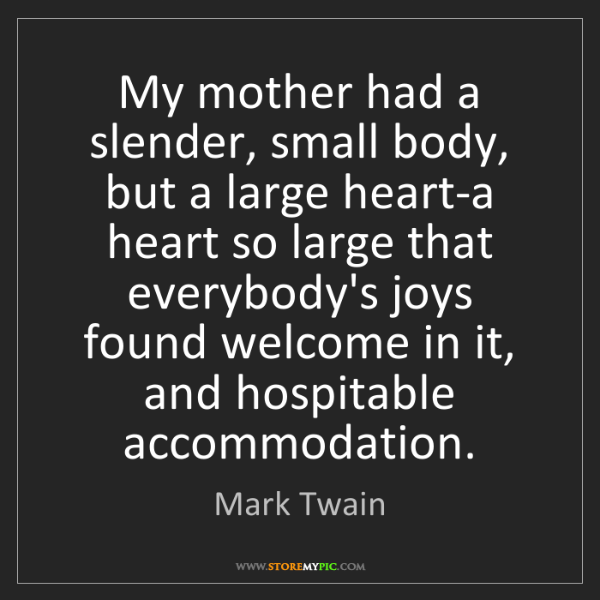 Mark Twain: My mother had a slender, small body, but a large heart-a...