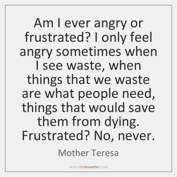 Am I ever angry or frustrated? I only feel angry sometimes when ...