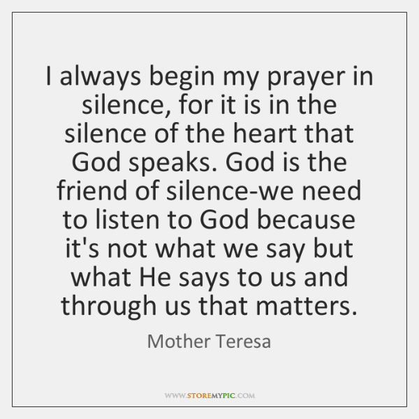 I always begin my prayer in silence, for it is in the ...