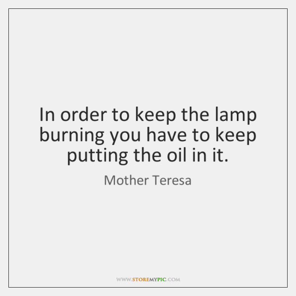 In order to keep the lamp burning you have to keep putting ...