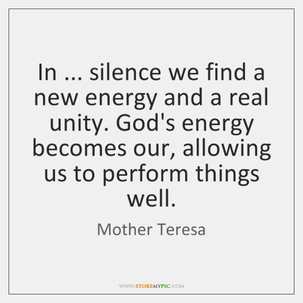 In ... silence we find a new energy and a real unity. God's ...