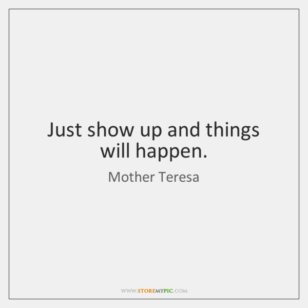 Just show up and things will happen.