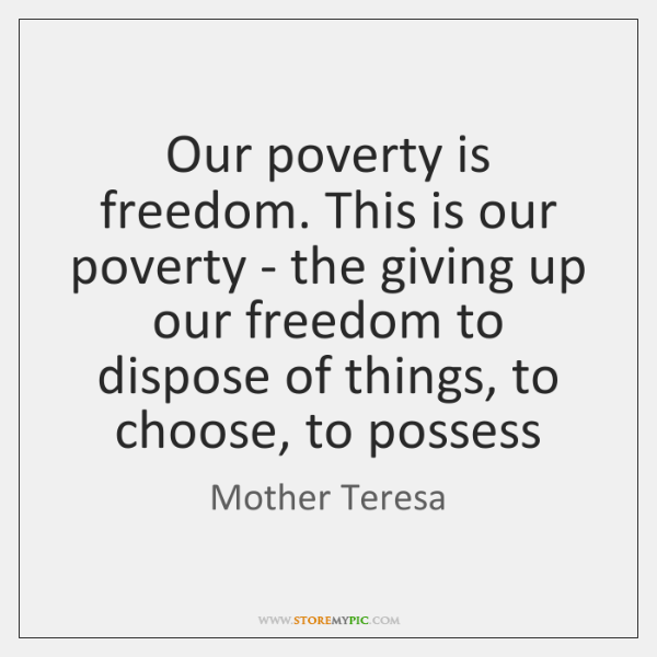 Our poverty is freedom. This is our poverty - the giving up ...