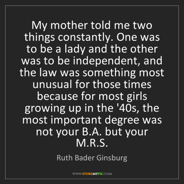 Ruth Bader Ginsburg: My mother told me two things constantly. One was to be...
