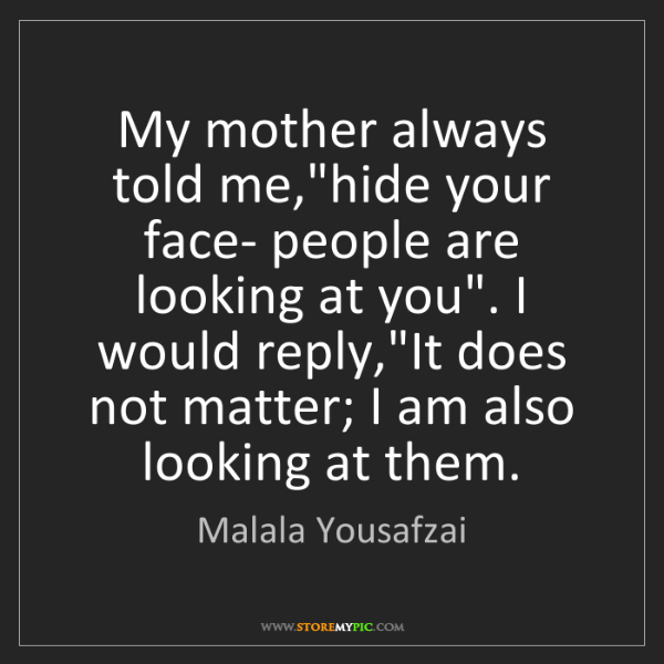 """Malala Yousafzai: My mother always told me,""""hide your face- people are..."""