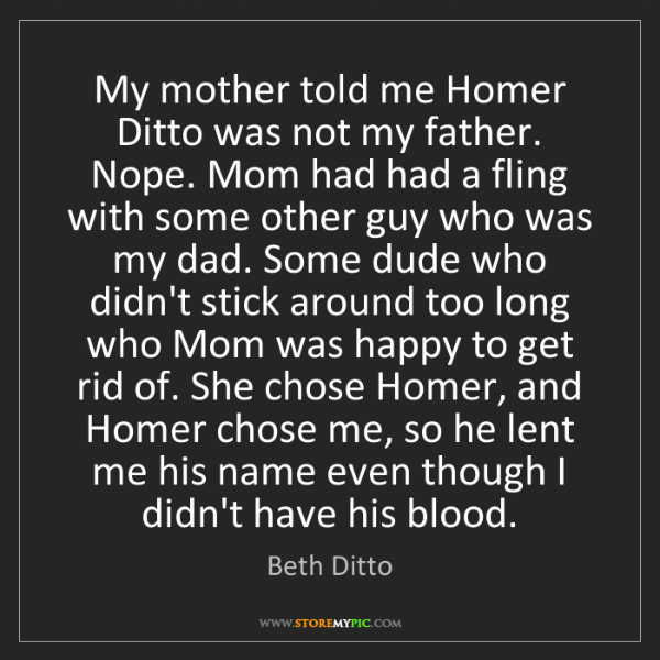 Beth Ditto: My mother told me Homer Ditto was not my father. Nope....