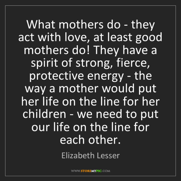 Elizabeth Lesser: What mothers do - they act with love, at least good mothers...