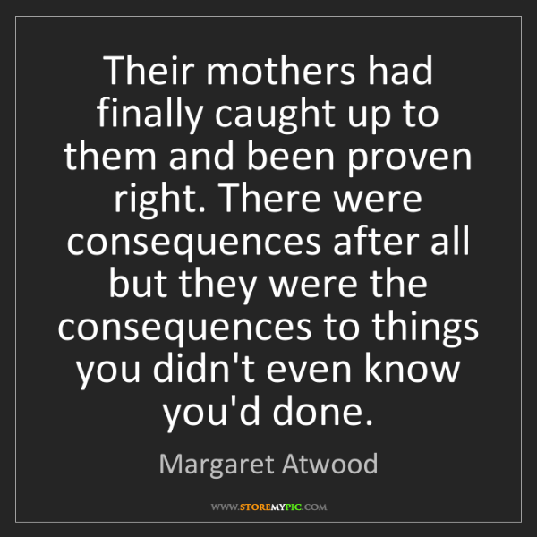 Margaret Atwood: Their mothers had finally caught up to them and been...