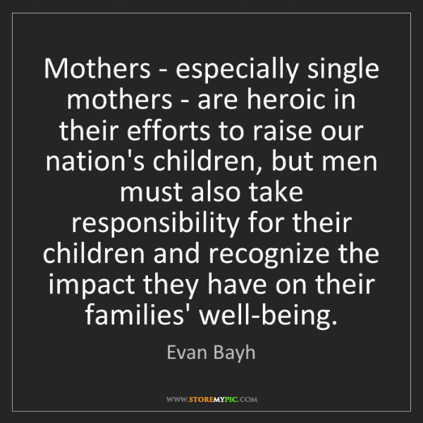 Evan Bayh: Mothers - especially single mothers - are heroic in their...