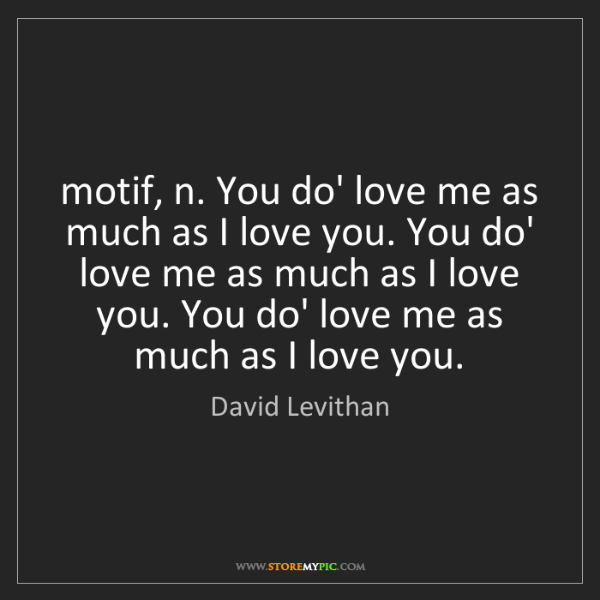 David Levithan: motif, n. You do' love me as much as I love you. You...
