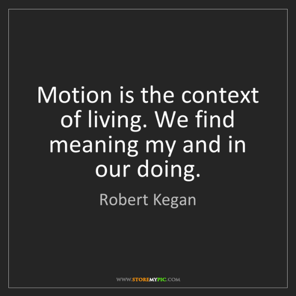 Robert Kegan: Motion is the context of living. We find meaning my and...