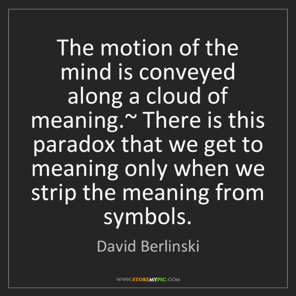 David Berlinski: The motion of the mind is conveyed along a cloud of meaning.~...