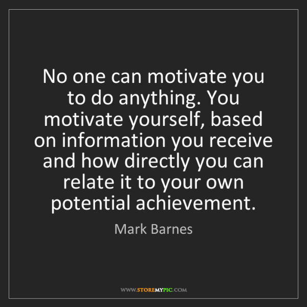 Mark Barnes: No one can motivate you to do anything. You motivate...