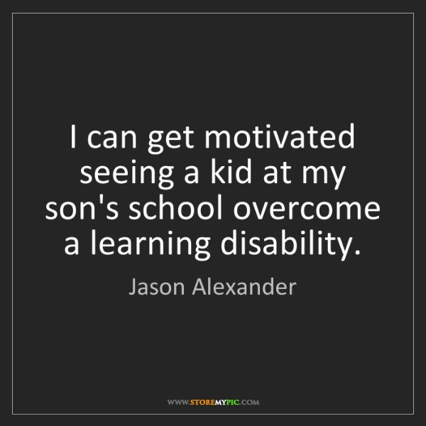 Jason Alexander: I can get motivated seeing a kid at my son's school overcome...