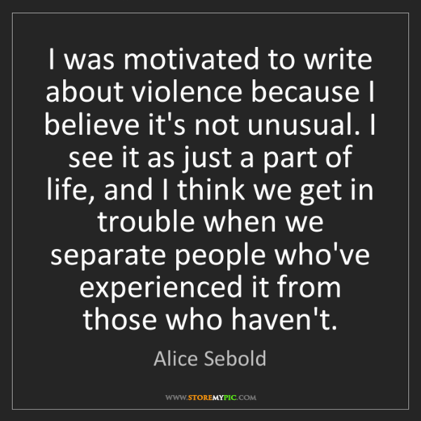 Alice Sebold: I was motivated to write about violence because I believe...